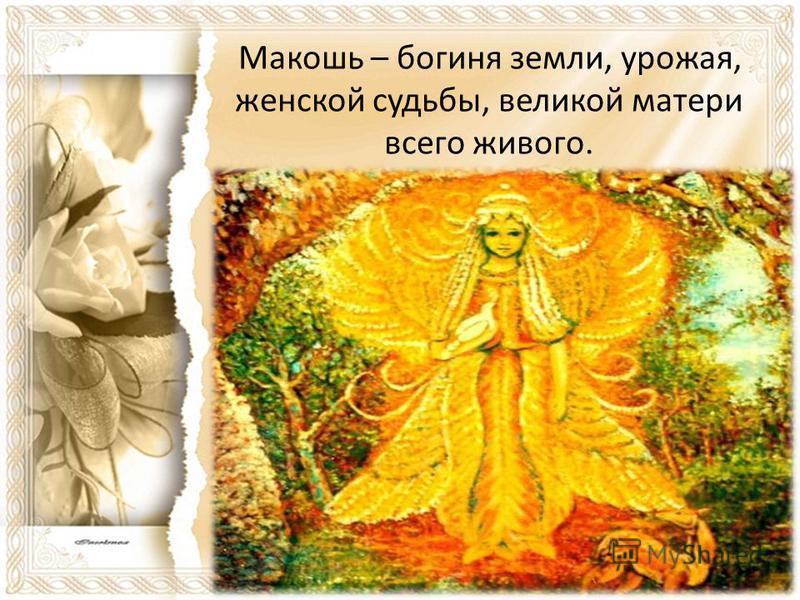 Макошь – богиня земли, урожая, женской судьбы, великой матери всего живого.