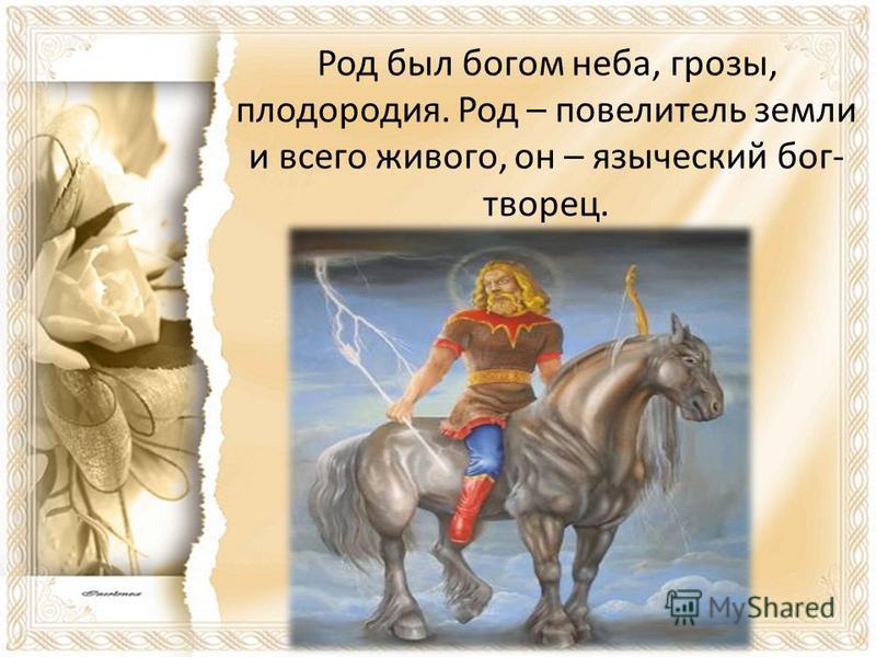 Род был богом неба, грозы, плодородия. Род – повелитель земли и всего живого, он – языческий бог- творец.