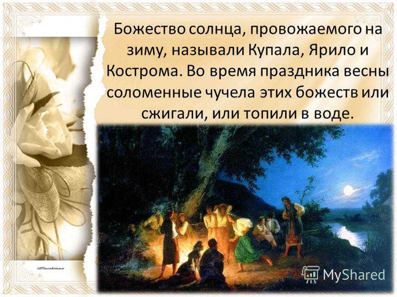 Божество солнца, провожаемого на зиму, называли Купала, Ярило и Кострома. Во время праздника весны соломенные чучела этих божеств или сжигали, или топили в воде.