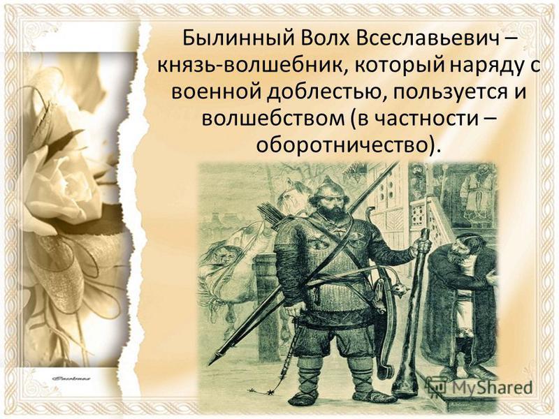 Былинный Волх Всеславьевич – князь-волшебник, который наряду с военной доблестью, пользуется и волшебством (в частности – оборотничество).