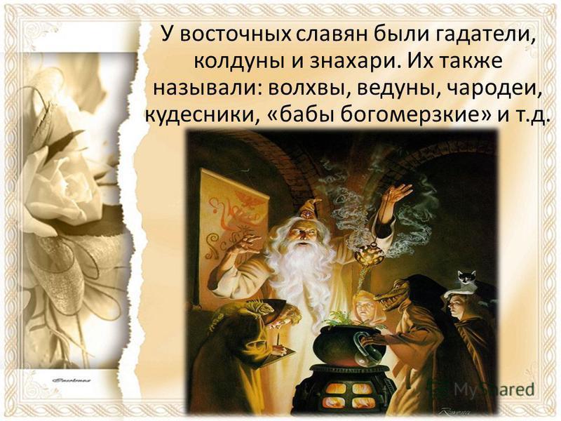 У восточных славян были гадатели, колдуны и знахари. Их также называли: волхвы, ведуны, чародеи, кудесники, «бабы богомерзкие» и т.д.