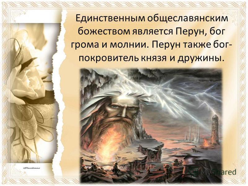 Единственным общеславянским божеством является Перун, бог грома и молнии. Перун также бог- покровитель князя и дружины.