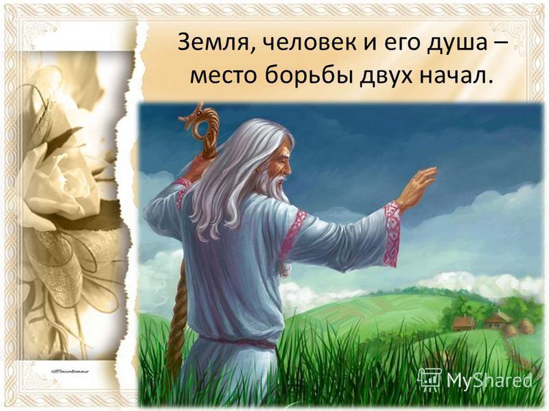 Земля, человек и его душа – место борьбы двух начал.