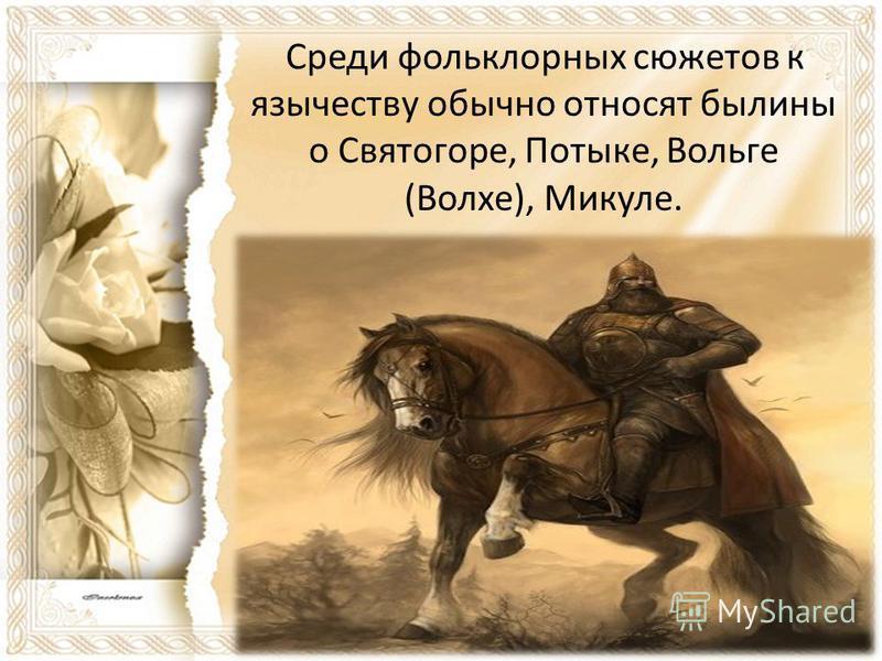 Среди фольклорных сюжетов к язычеству обычно относят былины о Святогоре, Потыке, Вольге (Волхе), Микуле.