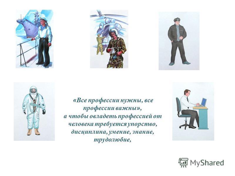 « Все профессии нужны, все профессии важны », а чтобы овладеть профессией от человека требуется упорство, дисциплина, умение, знание, трудолюбие,