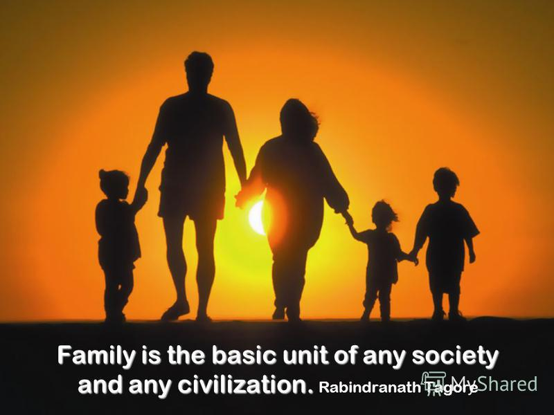 Family is the basic unit of any society and any civilization. Family is the basic unit of any society and any civilization. Rabindranath Tagore