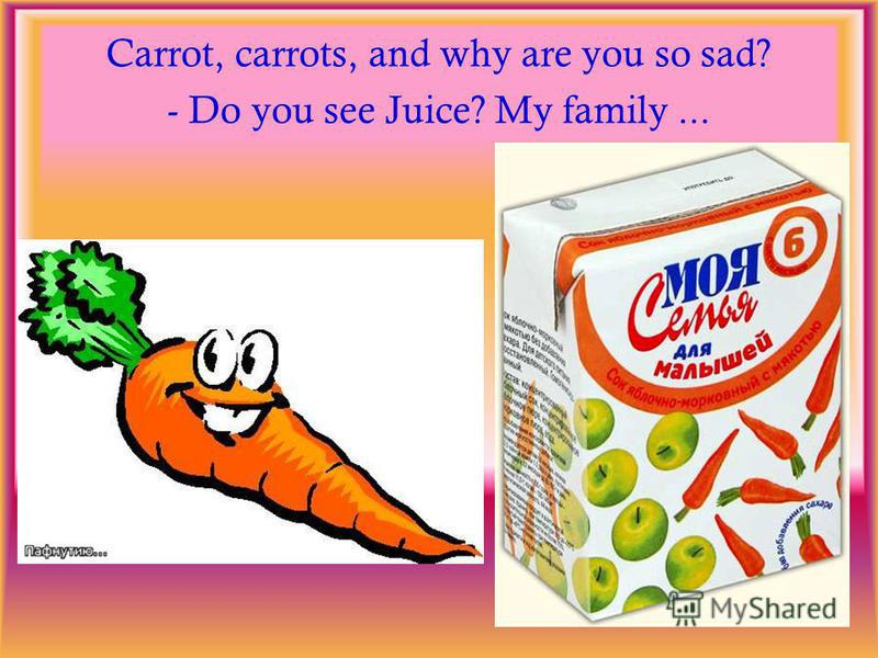 Carrot, carrots, and why are you so sad? - Do you see Juice? My family...