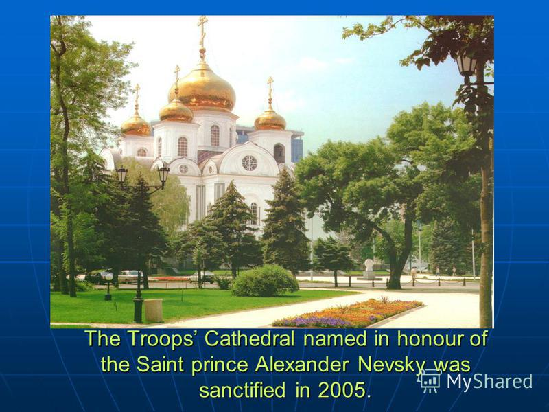 The Troops Cathedral named in honour of the Saint prince Alexander Nevsky was sanctified in 2005.