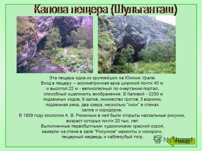 Эта пещера одна из крупнейших на Южном Урале. Вход в пещеру -- ассиметричная арка шириной почти 40 м и высотой 22 м - великолепный по очертанию портал, способный ошеломить воображение. В Каповой - 2250 м подземных ходов, 9 залов, множество гротов, 3