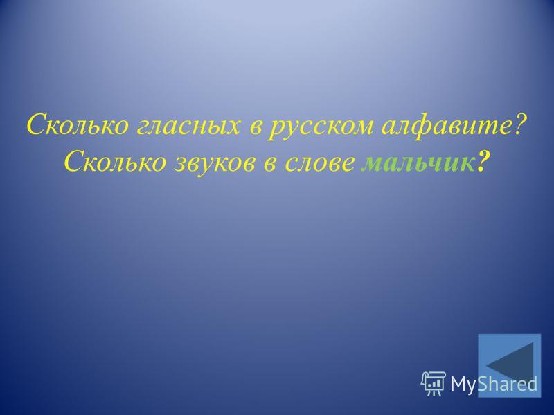 Сколько гласных в русском алфавите? Сколько звуков в слове мальчик?