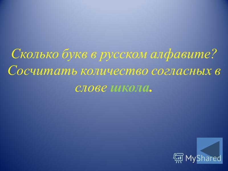 Сколько букв в русском алфавите? Сосчитать количество согласных в слове школа.