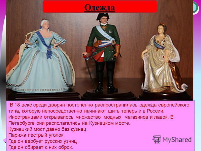 Меню В 18 веке среди дворян постепенно распространилась одежда европейского типа, которую непосредственно начинают шить теперь и в России. Иностранцами открывалось множество модных магазинов и лавок. В Петербурге они располагались на Кузнецком мосте.