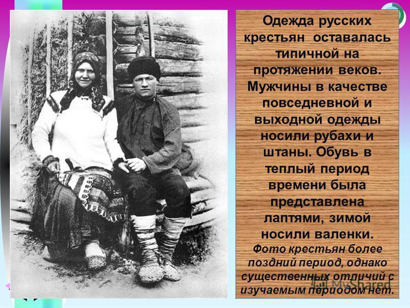 Меню Одежда русских крестьян оставалась типичной на протяжении веков. Мужчины в качестве повседневной и выходной одежды носили рубахи и штаны. Обувь в теплый период времени была представлена лаптями, зимой носили валенки. Фото крестьян более поздний