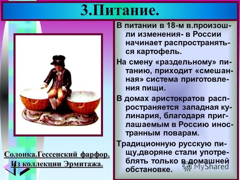 Меню 3.Питание. В питании в 18-м в.произошли изменения- в России начинает распространять- ся картофель. На смену «раздельному» питанию, приходит «смешан- ная» система приготовления пищи. В домах аристократов распространяется западная кулинария, благо