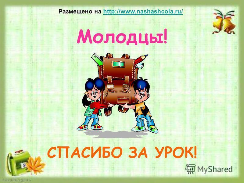 Молодцы! Размещено на http://www.nashashcola.ru/http://www.nashashcola.ru/ СПАСИБО ЗА УРОК!