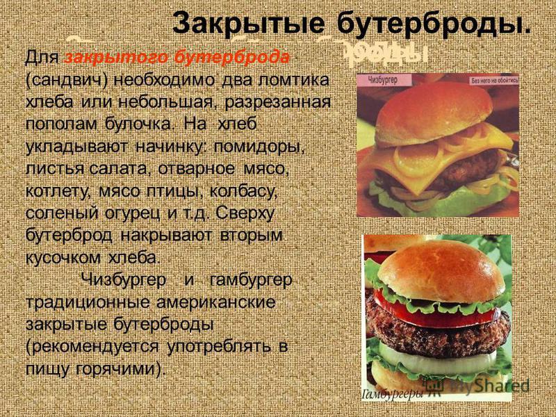 Закрытые бутерброды Закрытые бутерброды. Для закрытого бутерброда (сандвич) необходимо два ломтика хлеба или небольшая, разрезанная пополам булочка. На хлеб укладывают начинку: помидоры, листья салата, отварное мясо, котлету, мясо птицы, колбасу, сол