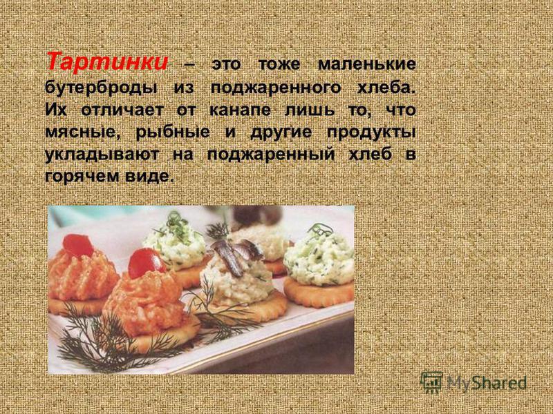 Тартинки – это тоже маленькие бутерброды из поджаренного хлеба. Их отличает от канапе лишь то, что мясные, рыбные и другие продукты укладывают на поджаренный хлеб в горячем виде.