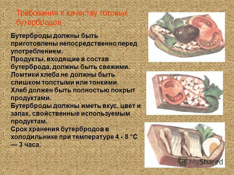 Бутерброды должны быть приготовлены непосредственно перед употреблением. Продукты, входящие в состав бутерброда, должны быть свежими. Ломтики хлеба не должны быть слишком толстыми или тонкими. Хлеб должен быть полностью покрыт продуктами. Бутерброды