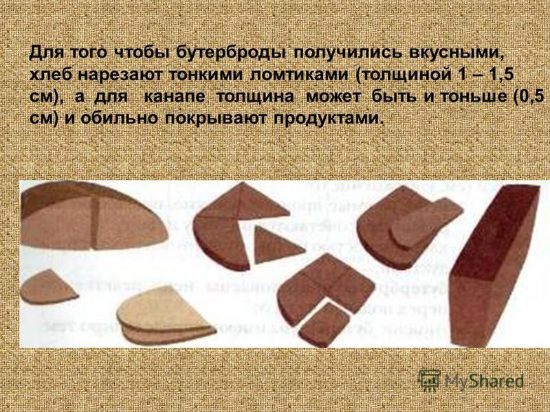 Для того чтобы бутерброды получились вкусными, хлеб нарезают тонкими ломтиками (толщиной 1 – 1,5 см), а для канапе толщина может быть и тоньше (0,5 см) и обильно покрывают продуктами.