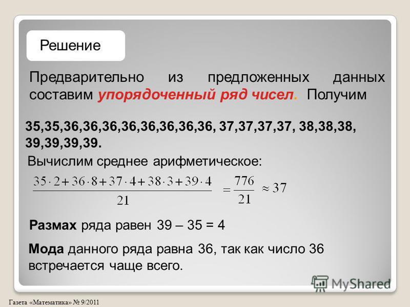 Газета «Математика» 9/2011 Предварительно из предложенных данных составим упорядоченный ряд чисел. Получим Решение 35,35,36,36,36,36,36,36,36,36, 37,37,37,37, 38,38,38, 39,39,39,39. Вычислим среднее арифметическое: Размах ряда равен 39 – 35 = 4 Мода