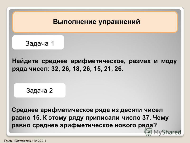 Газета «Математика» 9/2011 Найдите среднее арифметическое, размах и моду ряда чисел: 32, 26, 18, 26, 15, 21, 26. Выполнение упражнений Задача 1 Задача 2 Среднее арифметическое ряда из десяти чисел равно 15. К этому ряду приписали число 37. Чему равно