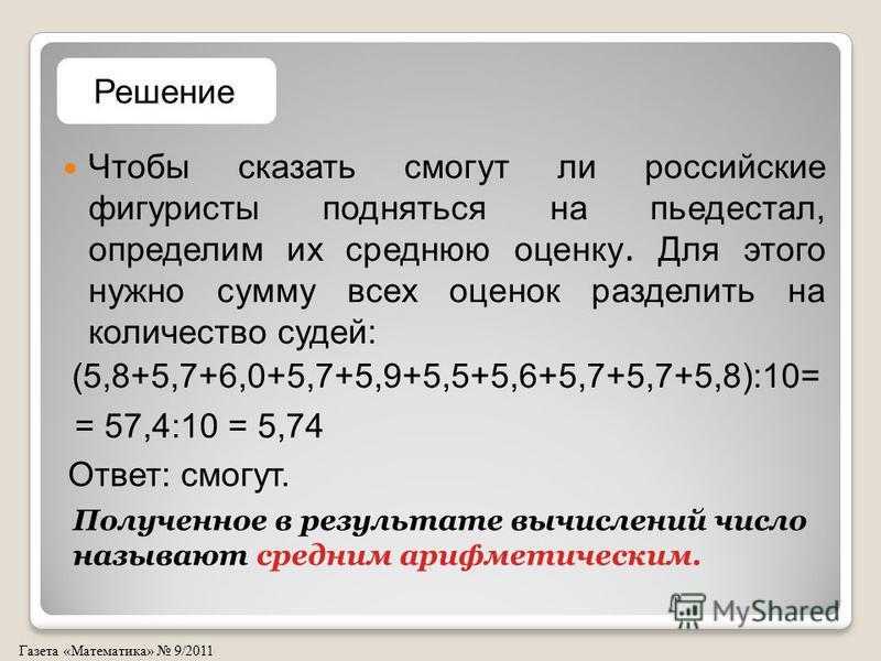Газета «Математика» 9/2011 Чтобы сказать смогут ли российские фигуристы подняться на пьедестал, определим их среднюю оценку. Для этого нужно сумму всех оценок разделить на количество судей: (5,8+5,7+6,0+5,7+5,9+5,5+5,6+5,7+5,7+5,8):10= Решение = 57,4
