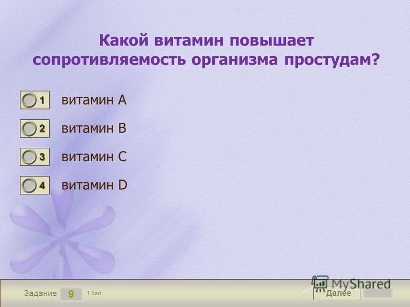 Далее 9 Задание 1 бал. 1111 2222 3333 4444 Какой витамин повышает сопротивляемость организма простудам? витамин А витамин В витамин С витамин D