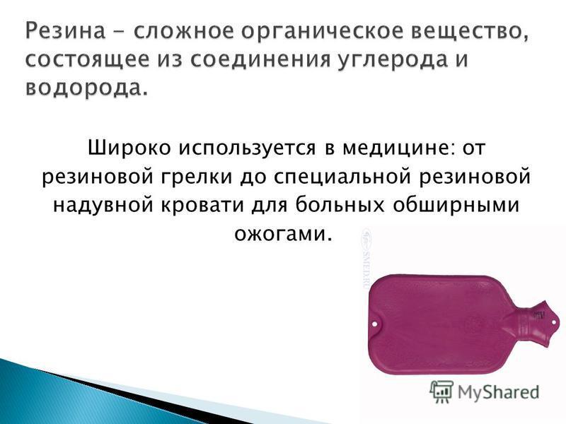 Широко используется в медицине: от резиновой грелки до специальной резиновой надувной кровати для больных обширными ожогами.