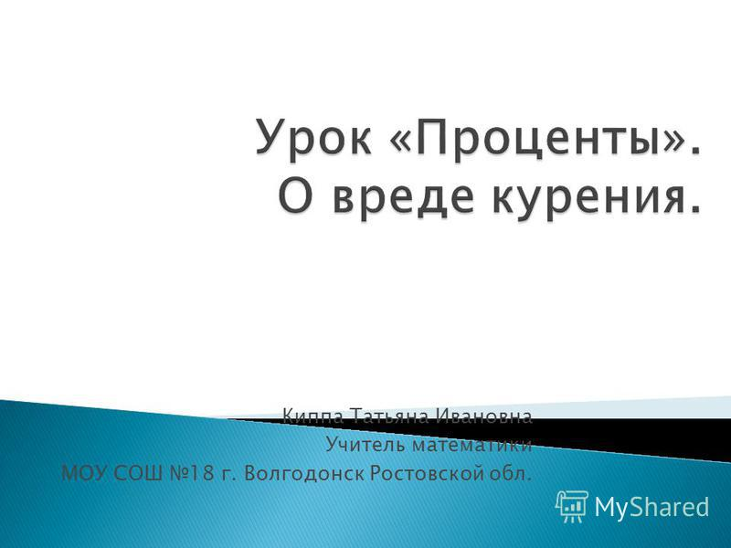 Киппа Татьяна Ивановна Учитель математики МОУ СОШ 18 г. Волгодонск Ростовской обл.