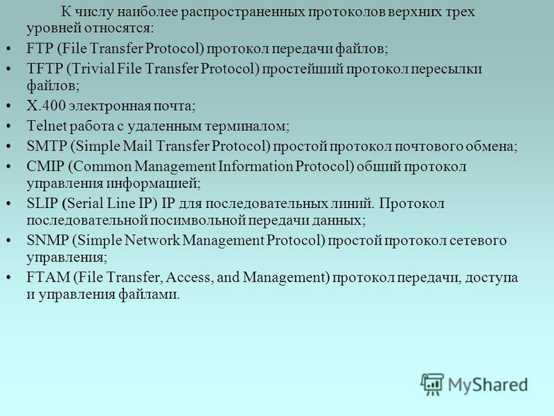 К числу наиболее распространенных протоколов верхних трех уровней относятся: FTP (File Transfer Protocol) протокол передачи файлов; TFTP (Trivial File Transfer Protocol) простейший протокол пересылки файлов; X.400 электронная почта; Telnet работа с у