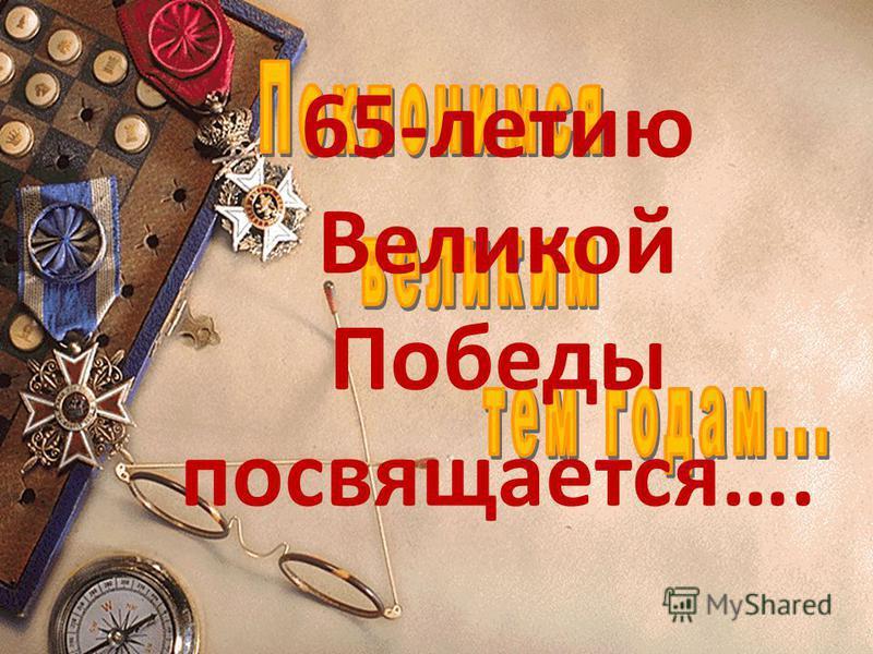 65-летию Великой Победы посвящается….