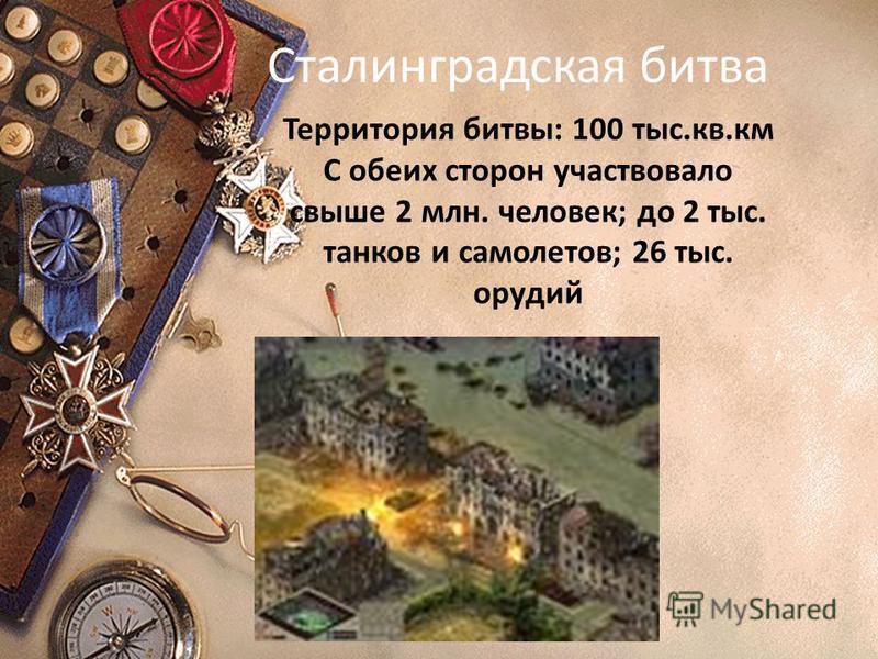 Сталинградская битва Территория битвы: 100 тыс.кв.км С обеих сторон участвовало свыше 2 млн. человек; до 2 тыс. танков и самолетов; 26 тыс. орудий