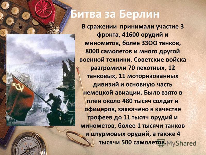 В сражении принимали участие 3 фронта, 41600 орудий и минометов, более З3ОО танков, 8000 самолетов и много другой военной техники. Советские войска разгромили 70 пехотных, 12 танковых, 11 моторизованных дивизий и основную часть немецкой авиации. Было