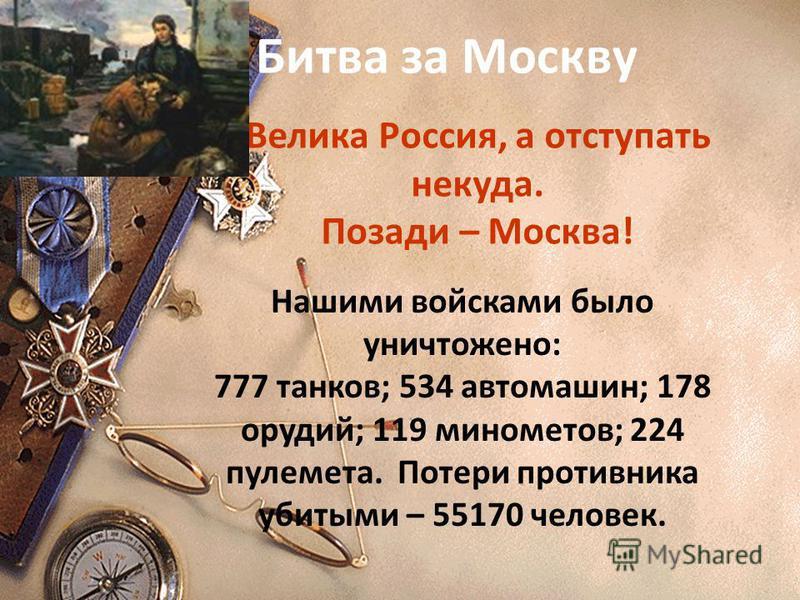 Велика Россия, а отступать некуда. Позади – Москва! Битва за Москву Нашими войсками было уничтожено: 777 танков; 534 автомашин; 178 орудий; 119 минометов; 224 пулемета. Потери противника убитыми – 55170 человек.