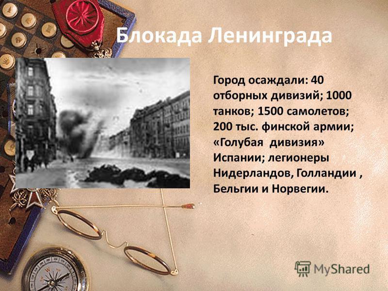 Блокада Ленинграда Город осаждали: 40 отборных дивизий; 1000 танков; 1500 самолетов; 200 тыс. финской армии; «Голубая дивизия» Испании; легионеры Нидерландов, Голландии, Бельгии и Норвегии.