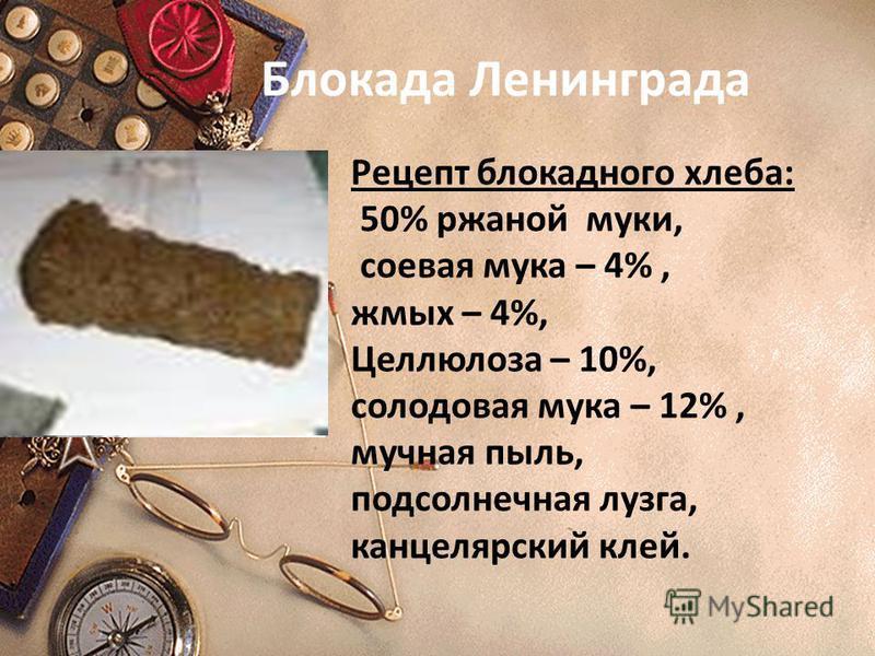 Рецепт блокадного хлеба: 50% ржаной муки, соевая мука – 4%, жмых – 4%, Целлюлоза – 10%, солодовая мука – 12%, мучная пыль, подсолнечная лузга, канцелярский клей. Блокада Ленинграда