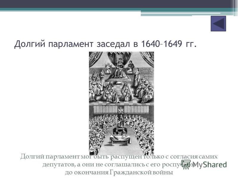 Долгий парламент заседал в 1640–1649 гг. Долгий парламент мог быть распущен только с согласия самих депутатов, а они не соглашались с его роспуском до окончания Гражданской войны
