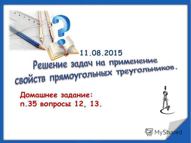 Домашнее задание: п.35 вопросы 12, 13. 11.08.2015