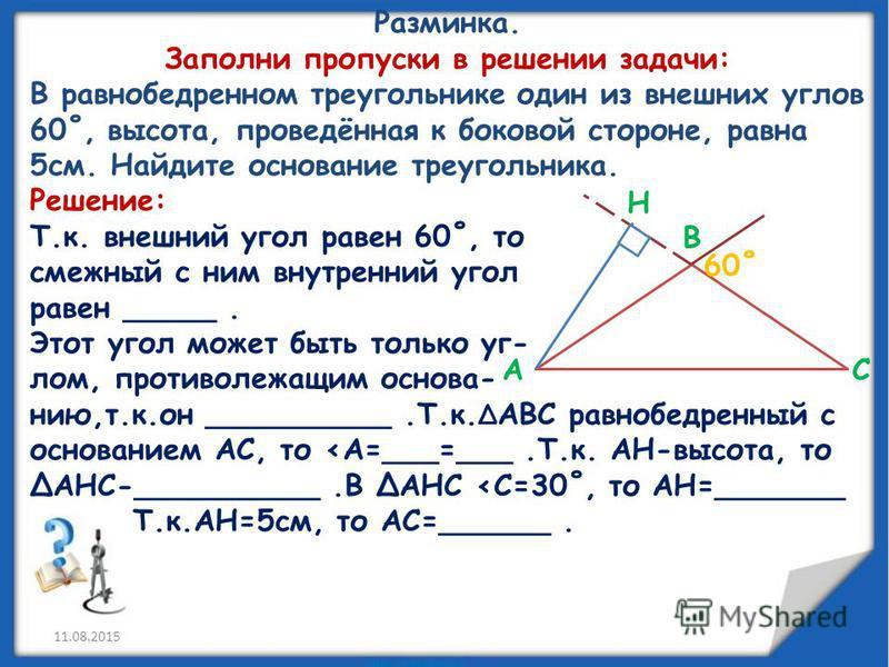 Разминка. Заполни пропуски в решении задачи: В равнобедренном треугольнике один из внешних углов 60˚, высота, проведённая к боковой стороне, равна 5 см. Найдите основание треугольника. Решение: Т.к. внешний угол равен 60˚, то смежный с ним внутренний