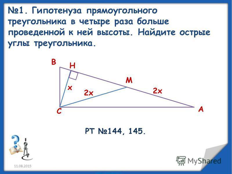 1. Гипотенуза прямоугольного треугольника в четыре раза больше проведенной к ней высоты. Найдите острые углы треугольника. х М Н С В А 2 х РТ 144, 145.
