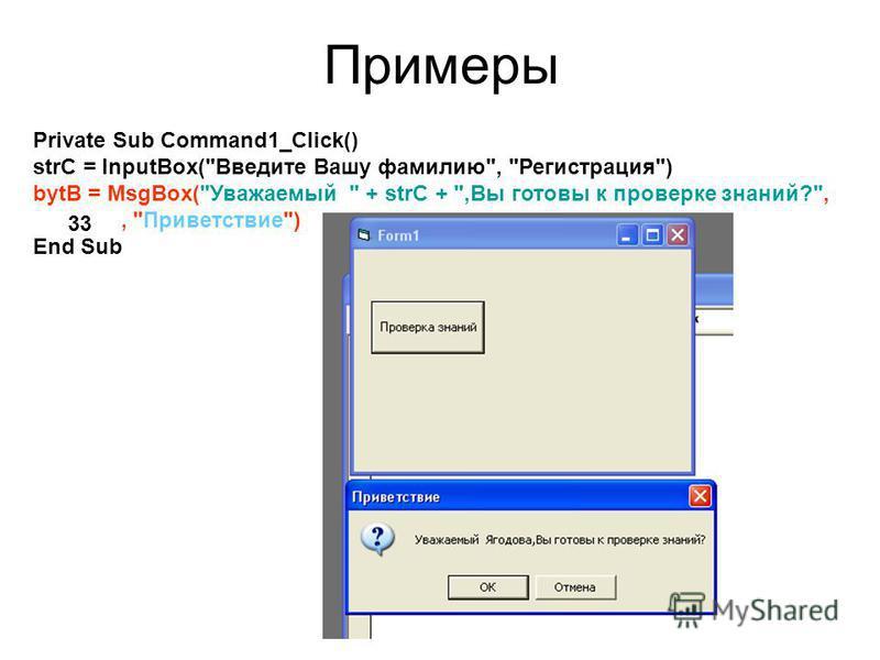 Примеры Private Sub Command1_Click() strC = InputBox(Введите Вашу фамилию, Регистрация) bytB = MsgBox(Уважаемый  + strC + ,Вы готовы к проверке знаний?,, Приветствие) End Sub 33