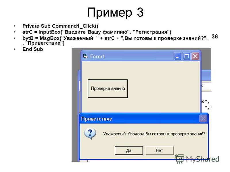 Private Sub Command1_Click() strC = InputBox(Введите Вашу фамилию, Регистрация) bytB = MsgBox(Уважаемый  + strC + ,Вы готовы к проверке знаний?,, Приветствие) End Sub Пример 3 36