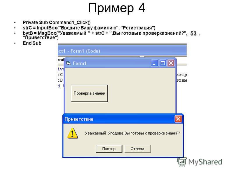 Пример 4 Private Sub Command1_Click() strC = InputBox(Введите Вашу фамилию, Регистрация) bytB = MsgBox(Уважаемый  + strC + ,Вы готовы к проверке знаний?,, Приветствие) End Sub 53
