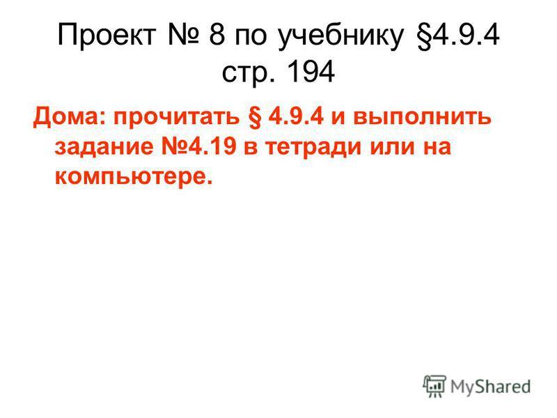 Проект 8 по учебнику §4.9.4 стр. 194 Дома: прочитать § 4.9.4 и выполнить задание 4.19 в тетради или на компьютере.