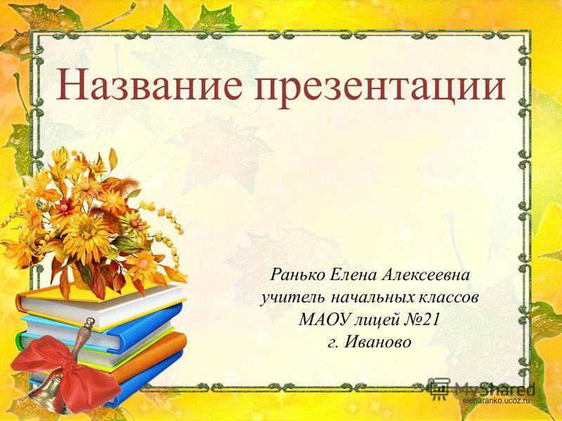 Ранько Елена Алексеевна учитель начальных классов МАОУ лицей 21 г. Иваново Название презентации