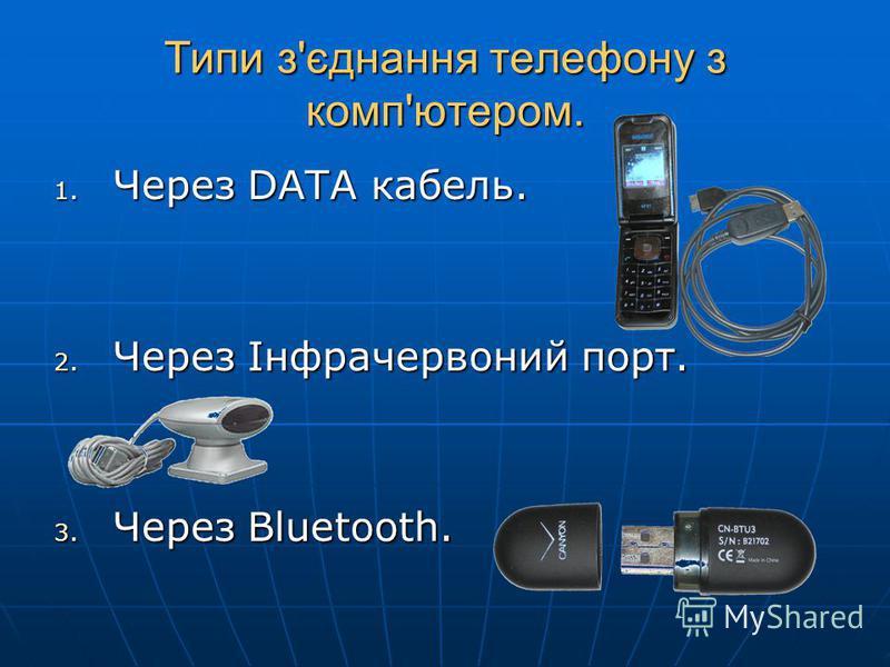 Типи з'єднання телефону з комп'ютером. 1. Через DATA кабель. 2. Через Інфрачервоний порт. 3. Через Bluetooth.