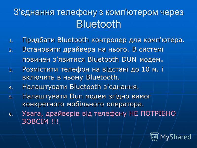 З'єднання телефону з комп'ютером через Bluetooth 1. Придбати Bluetooth контролер для комп'ютера. 2. Встановити драйвера на нього. В системі повинен з'явитися Bluetooth DUN модем. 3. Розмістити телефон на відстані до 10 м. і включить в ньому Bluetooth