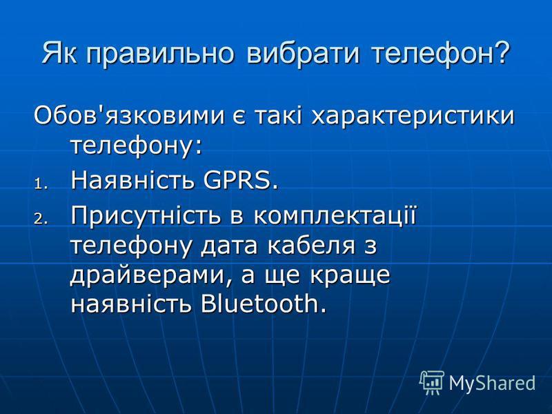 Як правильно вибрати телефон? Обов'язковими є такі характеристики телефону: 1. Наявність GPRS. 2. Присутність в комплектації телефону дата кабеля з драйверами, а ще краще наявність Bluetooth.