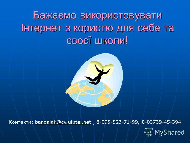 Бажаємо використовувати Інтернет з користю для себе та своєї школи! Контакти: bandalak@cv.ukrtel.net, 8-095-523-71-99, 8-03739-45-394bandalak@cv.ukrtel.net