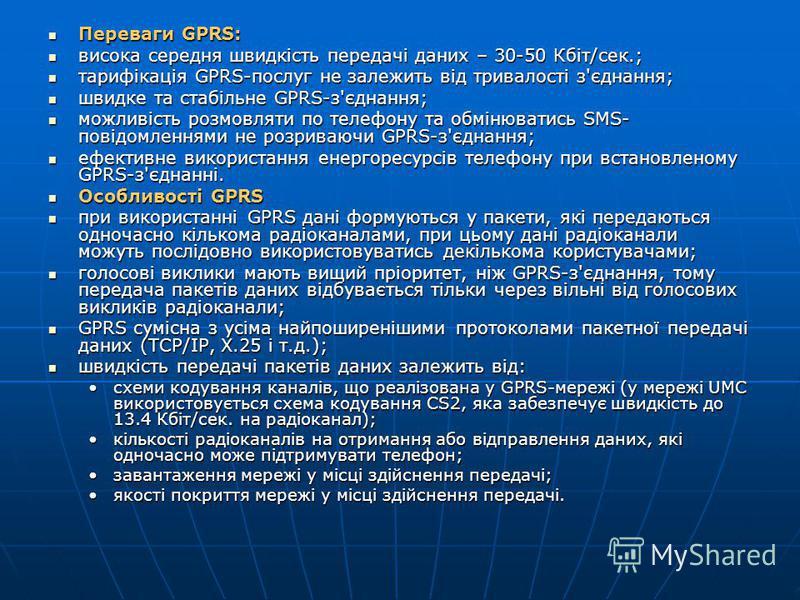 Переваги GPRS: Переваги GPRS: висока середня швидкість передачі даних – 30-50 Кбіт/сек.; висока середня швидкість передачі даних – 30-50 Кбіт/сек.; тарифікація GPRS-послуг не залежить від тривалості з'єднання; тарифікація GPRS-послуг не залежить від